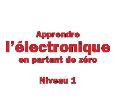 Apprendre l'Electronique en Partant de Zéro - Niveau 1
